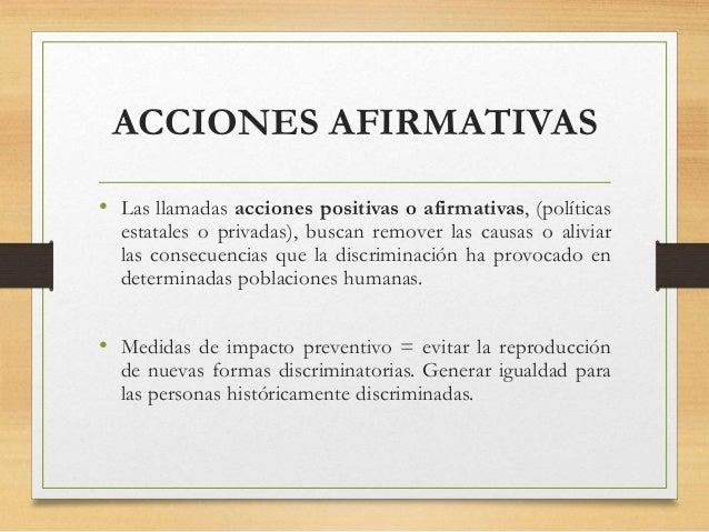 ACCIONES AFIRMATIVAS • Las llamadas acciones positivas o afirmativas, (políticas estatales o privadas), buscan remover las...