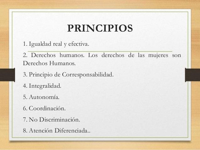 PRINCIPIOS 1. Igualdad real y efectiva. 2. Derechos humanos. Los derechos de las mujeres son Derechos Humanos. 3. Principi...