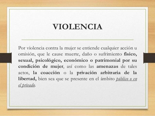 VIOLENCIA Por violencia contra la mujer se entiende cualquier acción u omisión, que le cause muerte, daño o sufrimiento fí...