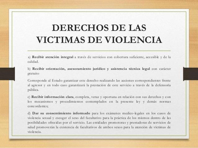 DERECHOS DE LAS VICTIMAS DE VIOLENCIA a) Recibir atención integral a través de servicios con cobertura suficiente, accesib...
