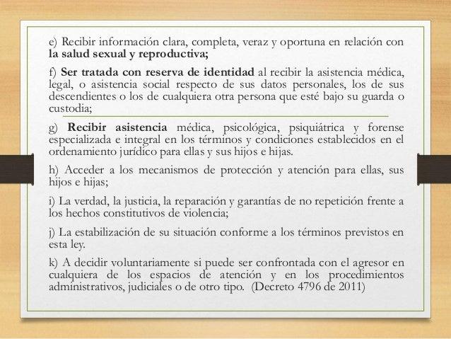 e) Recibir información clara, completa, veraz y oportuna en relación con la salud sexual y reproductiva; f) Ser tratada co...