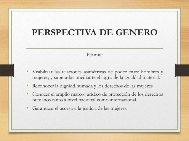 PERSPECTIVA DE GENERO Permite • Visibilizar las relaciones asimétricas de poder entre hombres y mujeres; y superarlas medi...