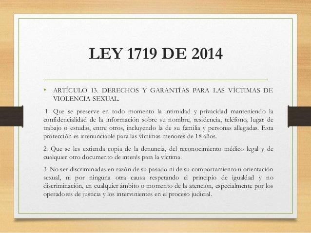 LEY 1719 DE 2014 • ARTÍCULO 13. DERECHOS Y GARANTÍAS PARA LAS VÍCTIMAS DE VIOLENCIA SEXUAL. 1. Que se preserve en todo mom...
