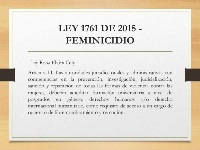 LEY 1761 DE 2015 - FEMINICIDIO Ley Rosa Elvira Cely Artículo 11. Las autoridades jurisdiccionales y administrativas con co...