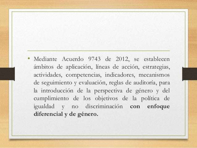 • Mediante Acuerdo 9743 de 2012, se establecen ámbitos de aplicación, líneas de acción, estrategias, actividades, competen...