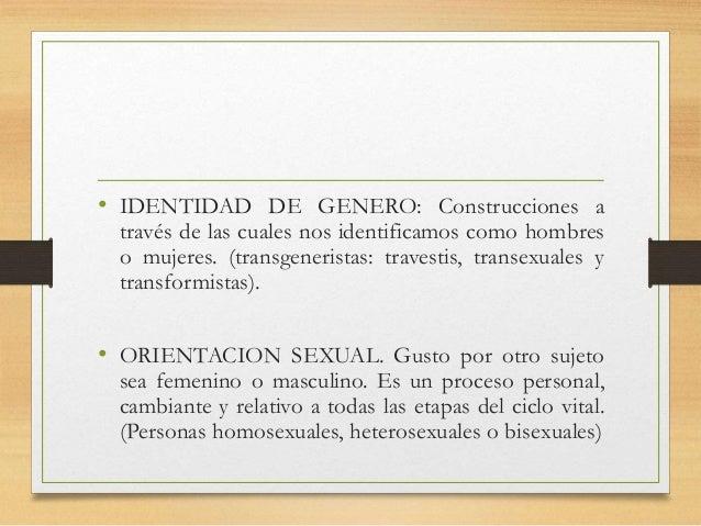• IDENTIDAD DE GENERO: Construcciones a través de las cuales nos identificamos como hombres o mujeres. (transgeneristas: t...