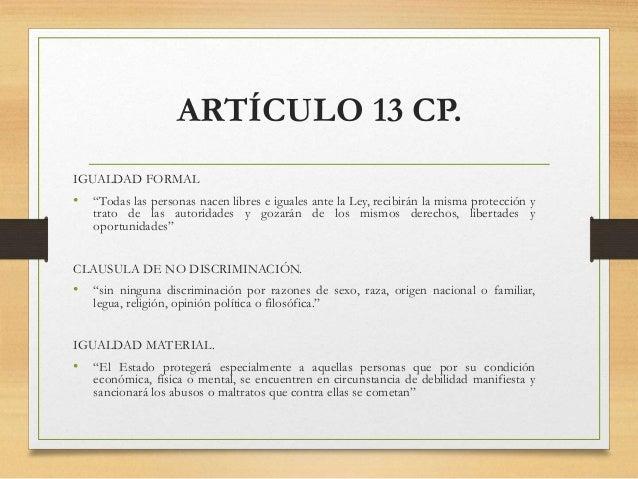 """ARTÍCULO 13 CP. IGUALDAD FORMAL • """"Todas las personas nacen libres e iguales ante la Ley, recibirán la misma protección y ..."""