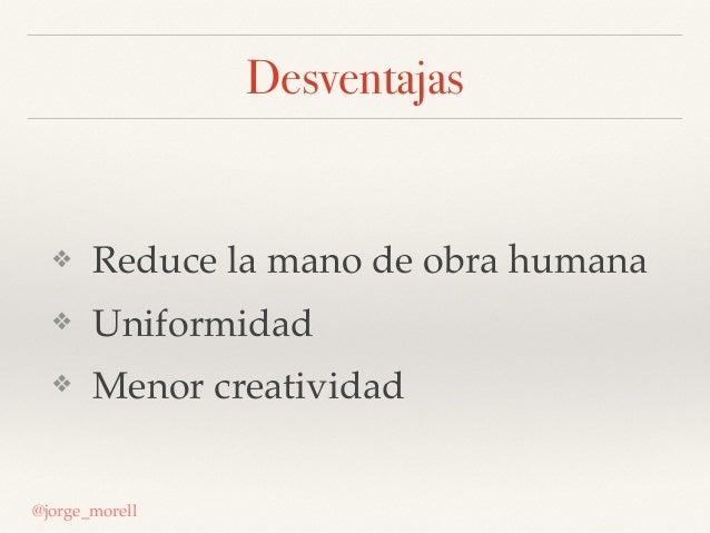 Desventajas ❖ Reduce la mano de obra humana ❖ Uniformidad ❖ Menor creatividad @jorge_morell