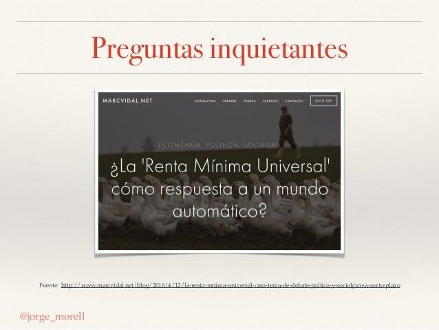 Preguntas inquietantes @jorge_morell Fuente: http://www.marcvidal.net/blog/2016/4/12/la-renta-mnima-universal-cmo-tema-de-...