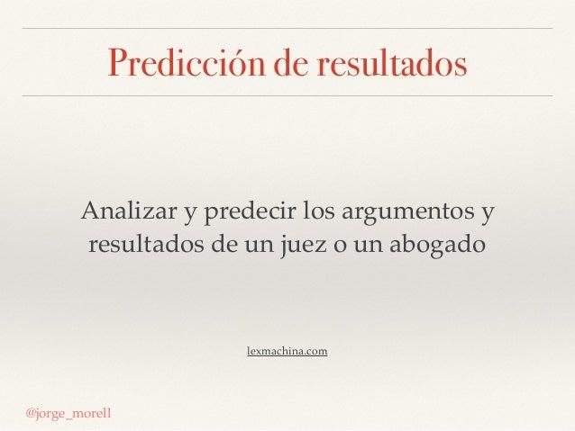 Predicción de resultados @jorge_morell Analizar y predecir los argumentos y resultados de un juez o un abogado lexmachina....