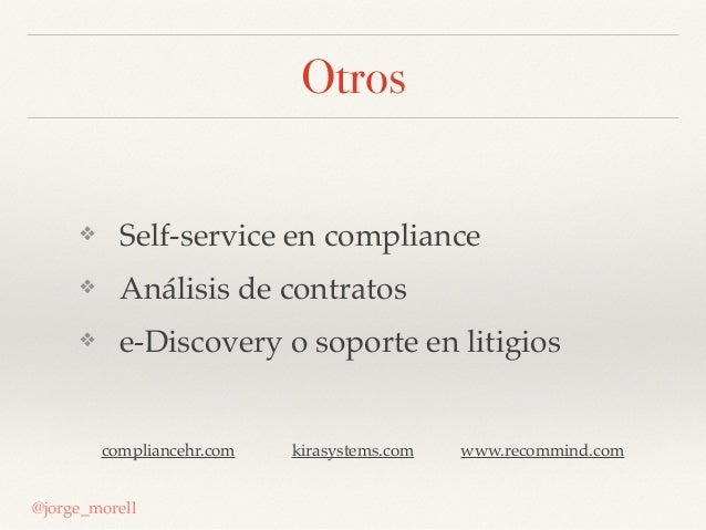 Otros @jorge_morell ❖ Self-service en compliance ❖ Análisis de contratos ❖ e-Discovery o soporte en litigios compliancehr....