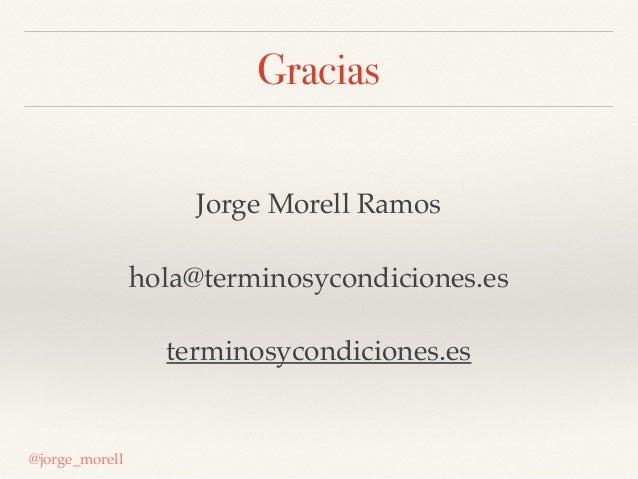Gracias Jorge Morell Ramos hola@terminosycondiciones.es terminosycondiciones.es @jorge_morell