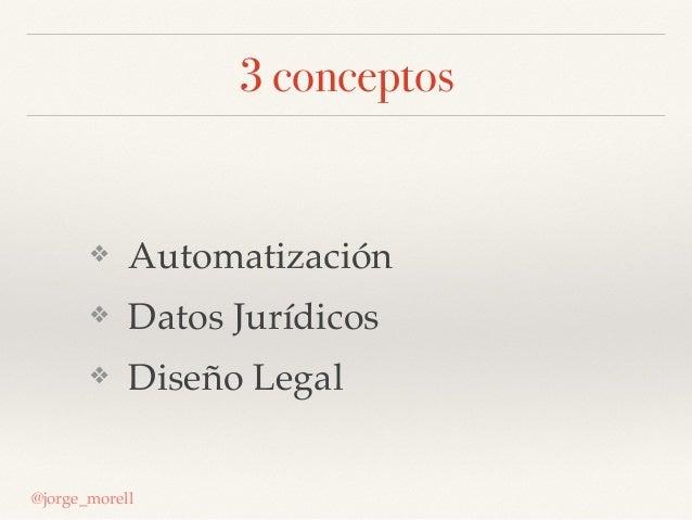 3 conceptos ❖ Automatización ❖ Datos Jurídicos ❖ Diseño Legal @jorge_morell