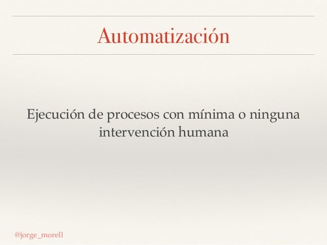 Automatización Ejecución de procesos con mínima o ninguna intervención humana @jorge_morell