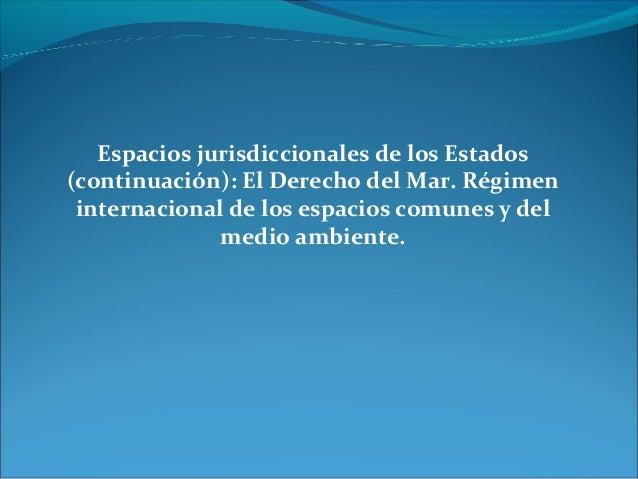 Espacios jurisdiccionales de los Estados(continuación): El Derecho del Mar. Régimeninternacional de los espacios comunes y...