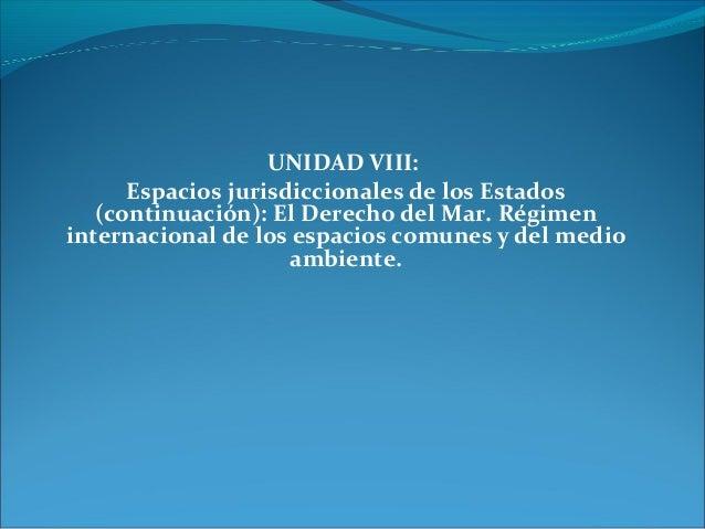 UNIDAD VIII: Espacios jurisdiccionales de los Estados (continuación): El Derecho del Mar. Régimen internacional de los esp...