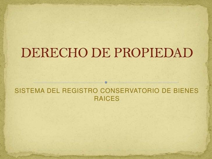 SISTEMA DEL REGISTRO CONSERVATORIO DE BIENES RAICES<br />DERECHO DE PROPIEDAD<br />