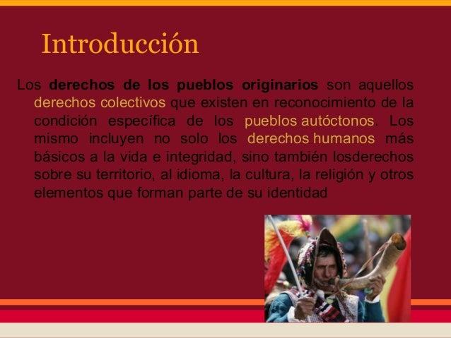 IntroducciónLos derechos de los pueblos originarios son aquellos  derechos colectivos que existen en reconocimiento de la ...