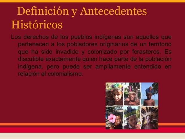 Definición y AntecedentesHistóricosLos derechos de los pueblos indígenas son aquellos que  pertenecen a los pobladores ori...