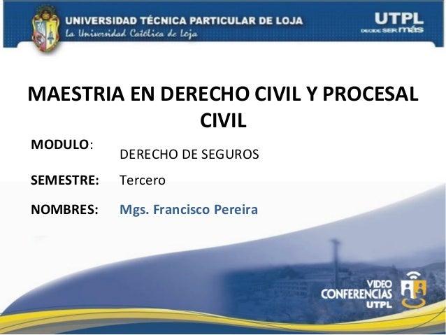 MAESTRIA EN DERECHO CIVIL Y PROCESAL CIVIL MODULO:  DERECHO DE SEGUROS  SEMESTRE:  Tercero  NOMBRES:  Mgs. Francisco Perei...