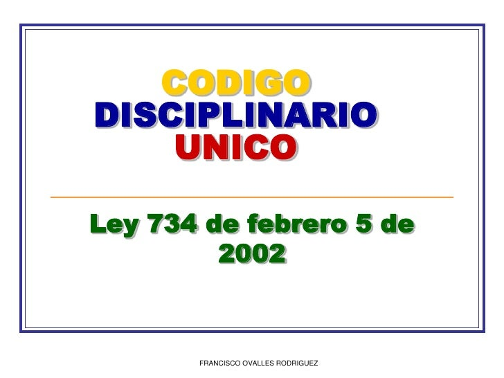 FRANCISCO OVALLES RODRIGUEZ<br />CODIGODISCIPLINARIOUNICO<br />Ley 734 de febrero 5 de 2002<br />
