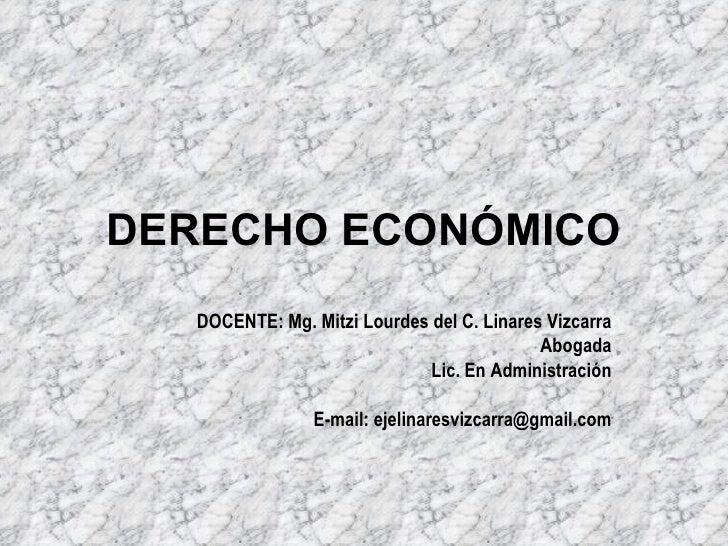 DERECHO ECONÓMICO DOCENTE: Mg. Mitzi Lourdes del C. Linares Vizcarra Abogada Lic. En Administración E-mail: ejelinaresvizc...