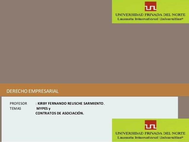 DERECHO EMPRESARIAL PROFESOR TEMAS  : KIRBY FERNANDO REUSCHE SARMIENTO. MYPES y CONTRATOS DE ASOCIACIÓN.