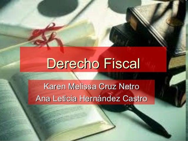 Derecho FiscalDerecho Fiscal Karen Melissa Cruz NetroKaren Melissa Cruz Netro Ana Leticia Hernández CastroAna Leticia Hern...