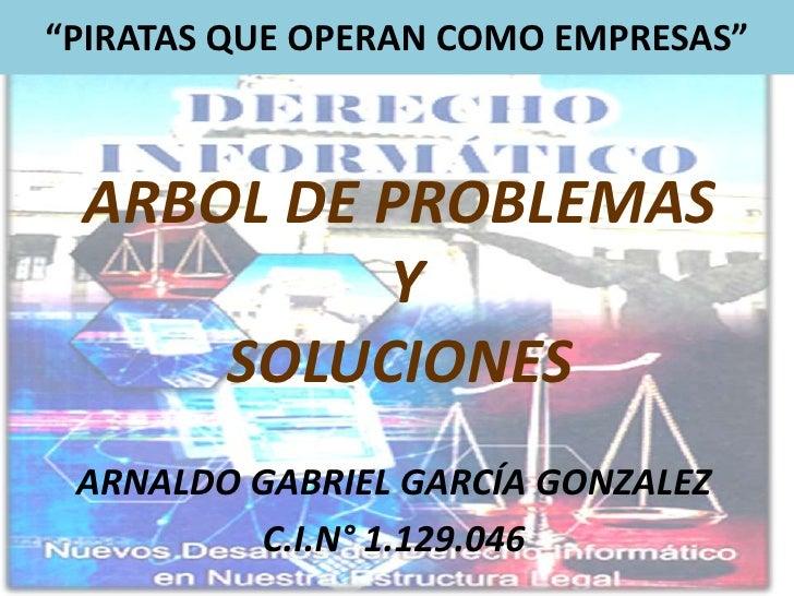 """""""PIRATAS QUE OPERAN COMO EMPRESAS""""<br />ARBOL DE PROBLEMAS Y SOLUCIONES<br />ARNALDO GABRIEL GARCÍA GONZALEZ<br />C.I.N° 1..."""