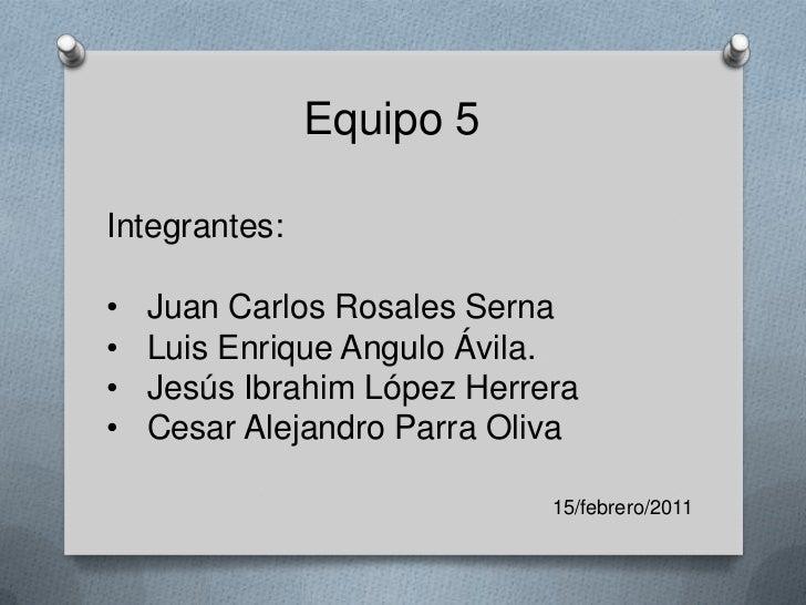 Equipo 5<br />Integrantes:<br /><ul><li>Juan Carlos Rosales Serna