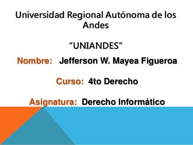 Nombre: Jefferson W. Mayea Figueroa Curso: 4to Derecho Asignatura: Derecho Informático Universidad Regional Autónoma de lo...