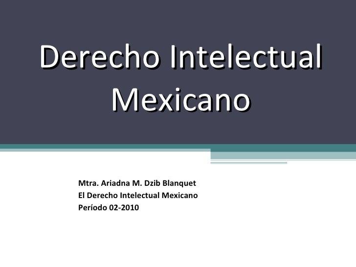 Derecho Intelectual Mexicano Mtra. Ariadna M. Dzib Blanquet El Derecho Intelectual Mexicano Período 02-2010