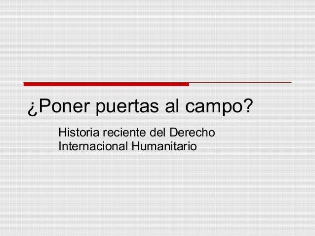 ¿Poner puertas al campo? Historia reciente del Derecho Internacional Humanitario