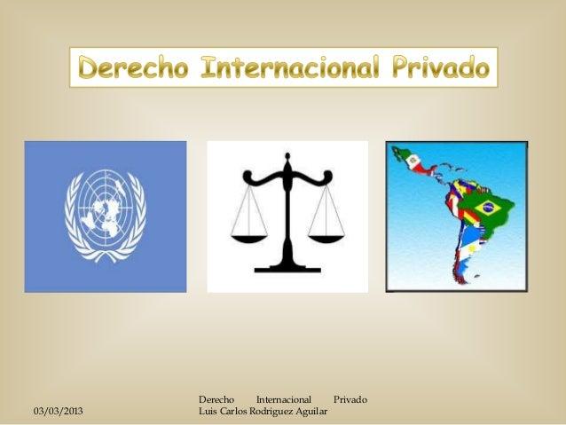 Derecho      Internacional    Privado03/03/2013   Luis Carlos Rodriguez Aguilar