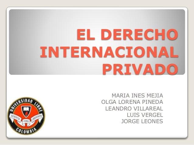 EL DERECHO INTERNACIONAL PRIVADO MARIA INES MEJIA OLGA LORENA PINEDA LEANDRO VILLAREAL LUIS VERGEL JORGE LEONES