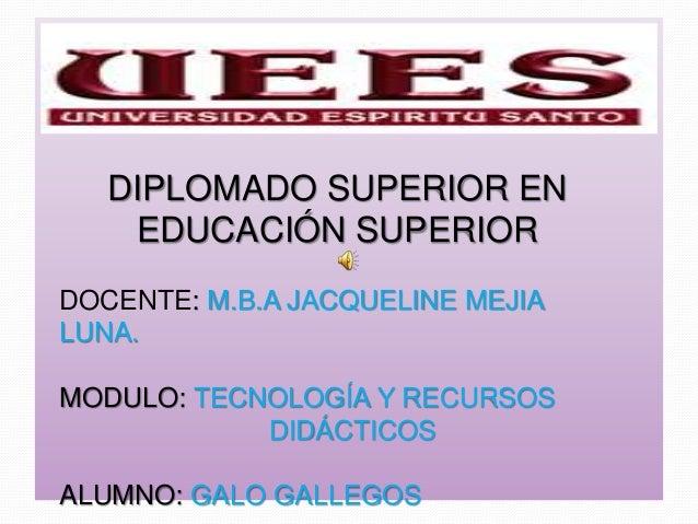 DIPLOMADO SUPERIOR EN EDUCACIÓN SUPERIOR DOCENTE: M.B.A JACQUELINE MEJIA LUNA. MODULO: TECNOLOGÍA Y RECURSOS DIDÁCTICOS AL...
