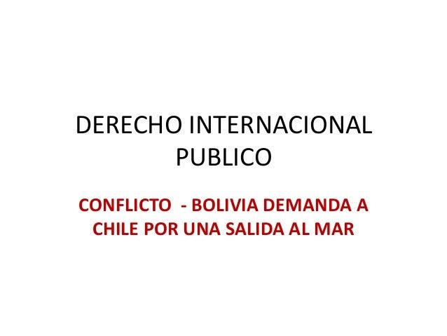 DERECHO INTERNACIONAL PUBLICO CONFLICTO - BOLIVIA DEMANDA A CHILE POR UNA SALIDA AL MAR