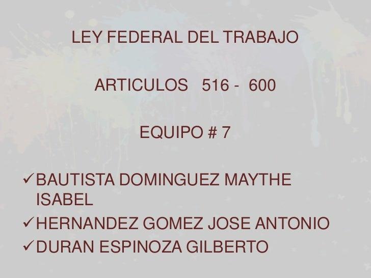 LEY FEDERAL DEL TRABAJO      ARTICULOS 516 - 600           EQUIPO # 7BAUTISTA DOMINGUEZ MAYTHE ISABELHERNANDEZ GOMEZ JOS...