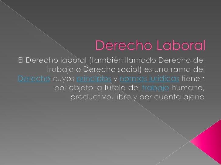 Derecho Laboral<br />El Derecho laboral (también llamado Derecho del trabajo o Derecho social) es una rama del Derecho cuy...