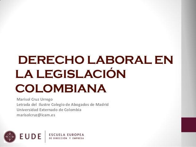 DERECHO LABORAL EN LA LEGISLACIÓN COLOMBIANA Marisol Cruz Urrego Letrada del Ilustre Colegio de Abogados de Madrid Univers...
