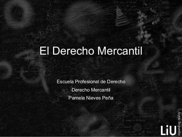El Derecho Mercantil Escuela Profesional de Derecho Derecho Mercantil Pamela Nieves Peña