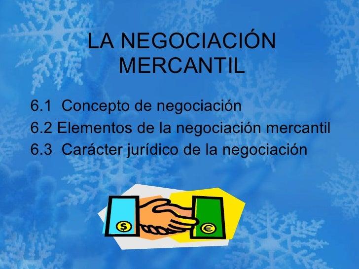 LA NEGOCIACIÓN MERCANTIL 6.1  Concepto de negociación  6.2 Elementos de la negociación mercantil  6.3  Carácter jurídico d...