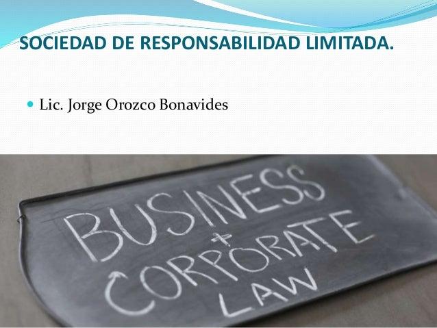 SOCIEDAD DE RESPONSABILIDAD LIMITADA.  Lic. Jorge Orozco Bonavides