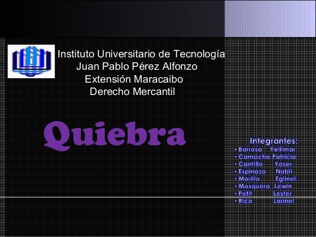 Instituto Universitario de Tecnología Juan Pablo Pérez Alfonzo Extensión Maracaibo Derecho Mercantil Quiebra