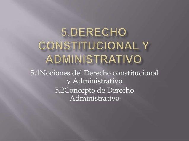 5.1Nociones del Derecho constitucional y Administrativo 5.2Concepto de Derecho Administrativo