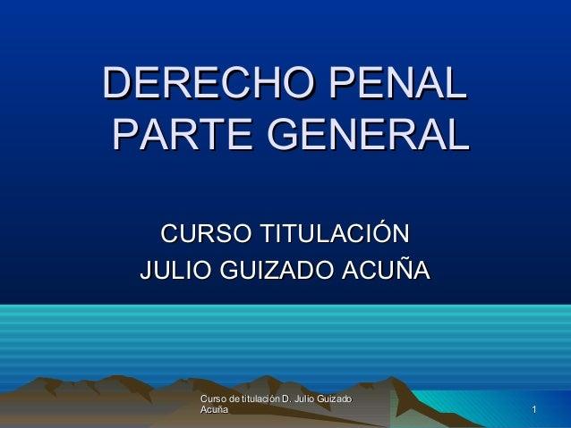 DERECHO PENALDERECHO PENAL PARTE GENERALPARTE GENERAL CURSO TITULACIÓNCURSO TITULACIÓN JULIO GUIZADO ACUÑAJULIO GUIZADO AC...