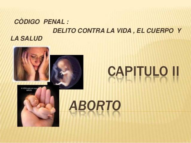 CAPITULO IIABORTOCÒDIGO PENAL :DELITO CONTRA LA VIDA , EL CUERPO YLA SALUD