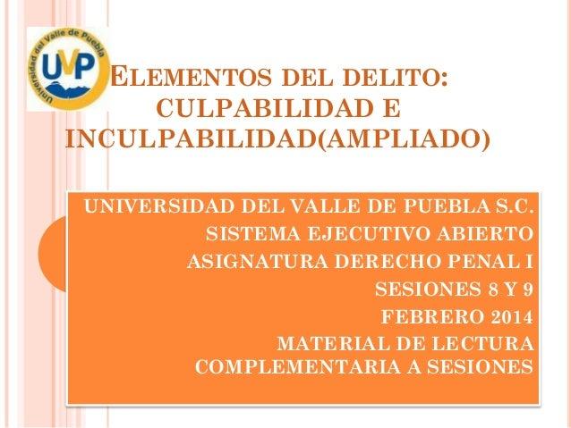 ELEMENTOS DEL DELITO: CULPABILIDAD E INCULPABILIDAD(AMPLIADO) UNIVERSIDAD DEL VALLE DE PUEBLA S.C. SISTEMA EJECUTIVO ABIER...