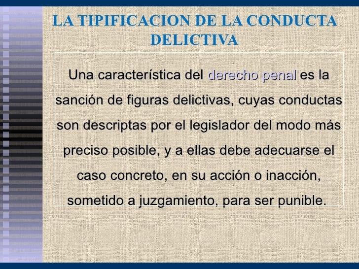 LA TIPIFICACION DE LA CONDUCTA           DELICTIVA  Una característica del derecho penal es lasanción de figuras delictiva...