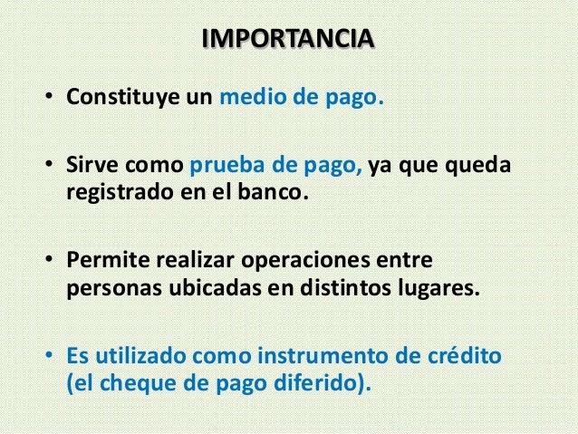 IMPORTANCIA • Constituye un medio de pago. • Sirve como prueba de pago, ya que queda registrado en el banco. • Permite rea...